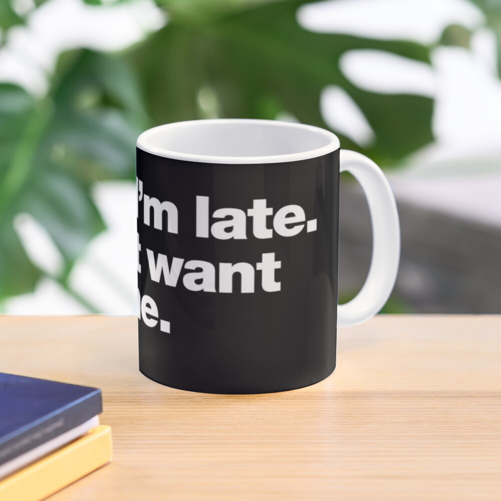 Sorry I'm late. I didn't want to come. Mug