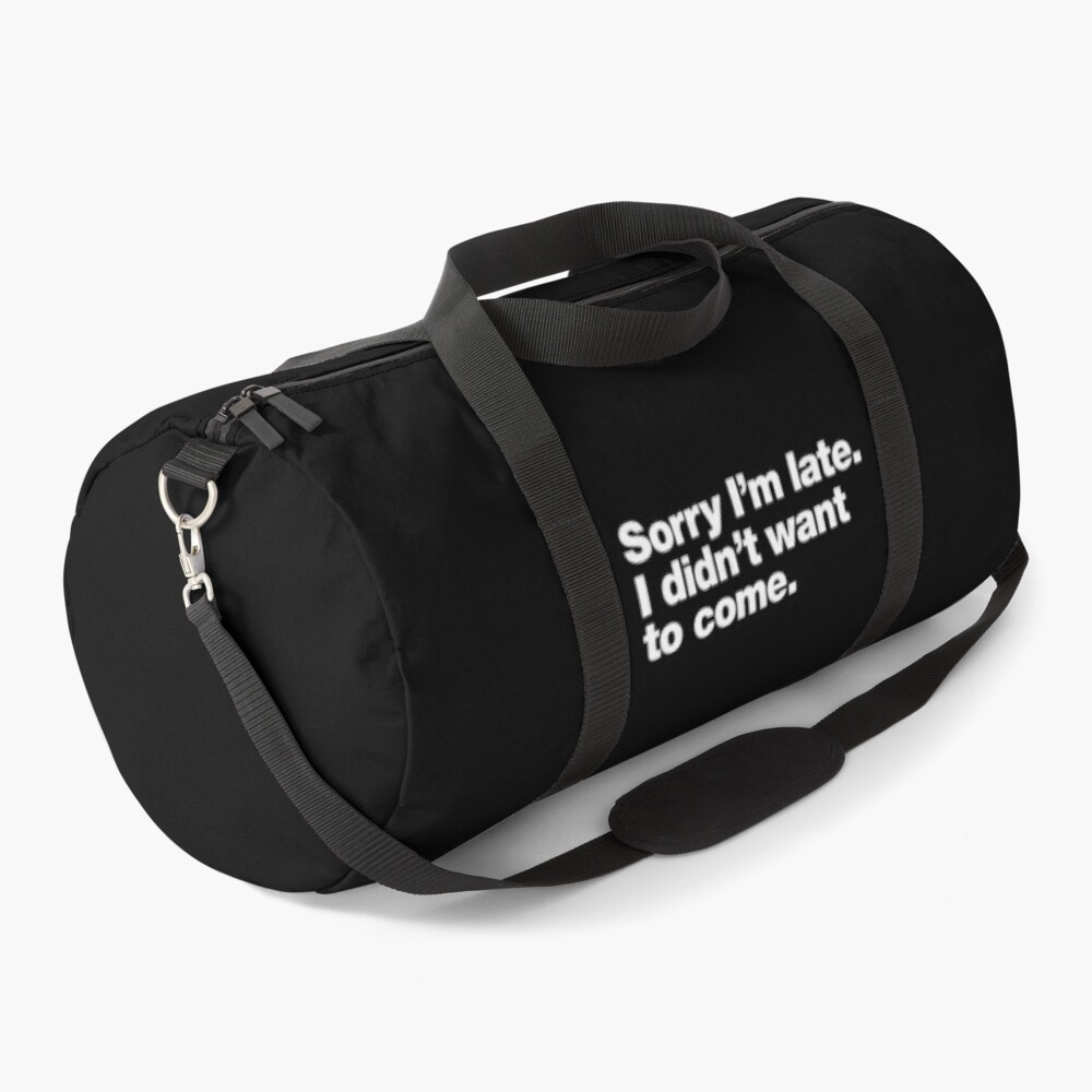 Sorry I'm late. I didn't want to come. Duffle Bag