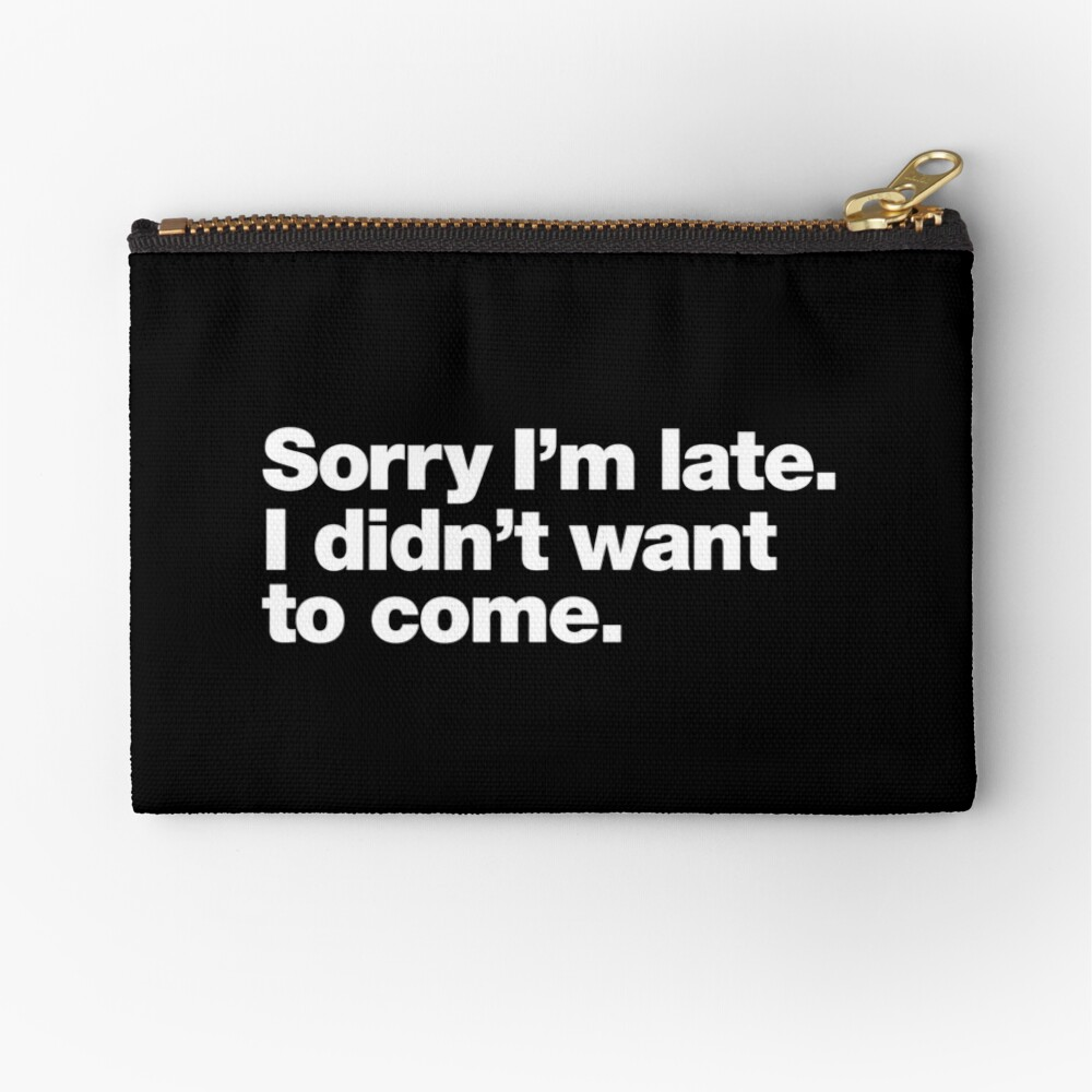 Sorry I'm late. I didn't want to come. Zipper Pouch