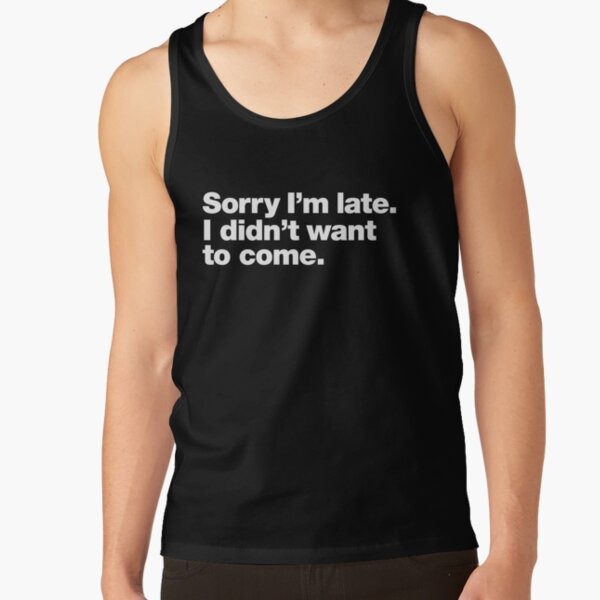 Sorry I'm late. I didn't want to come. Tank Top