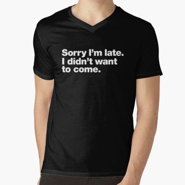 Sorry I'm late. I didn't want to come. V-Neck T-Shirt