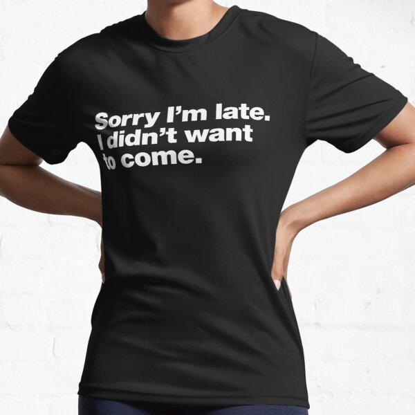 Sorry I'm late. I didn't want to come. Active T-Shirt