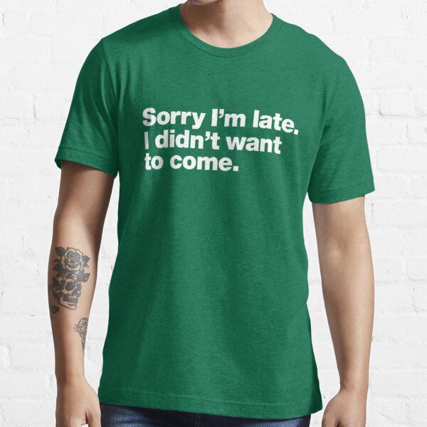 Sorry I'm late. I didn't want to come. Essential T-Shirt