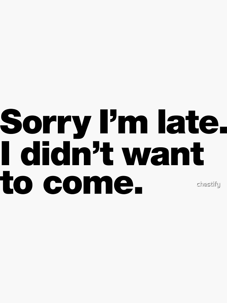 Sorry I'm late. I didn't want to come. by chestify