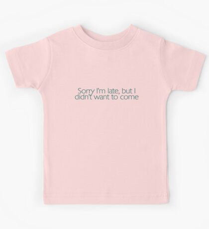 Sorry I'm late, but I didn't want to come. Kids Clothes