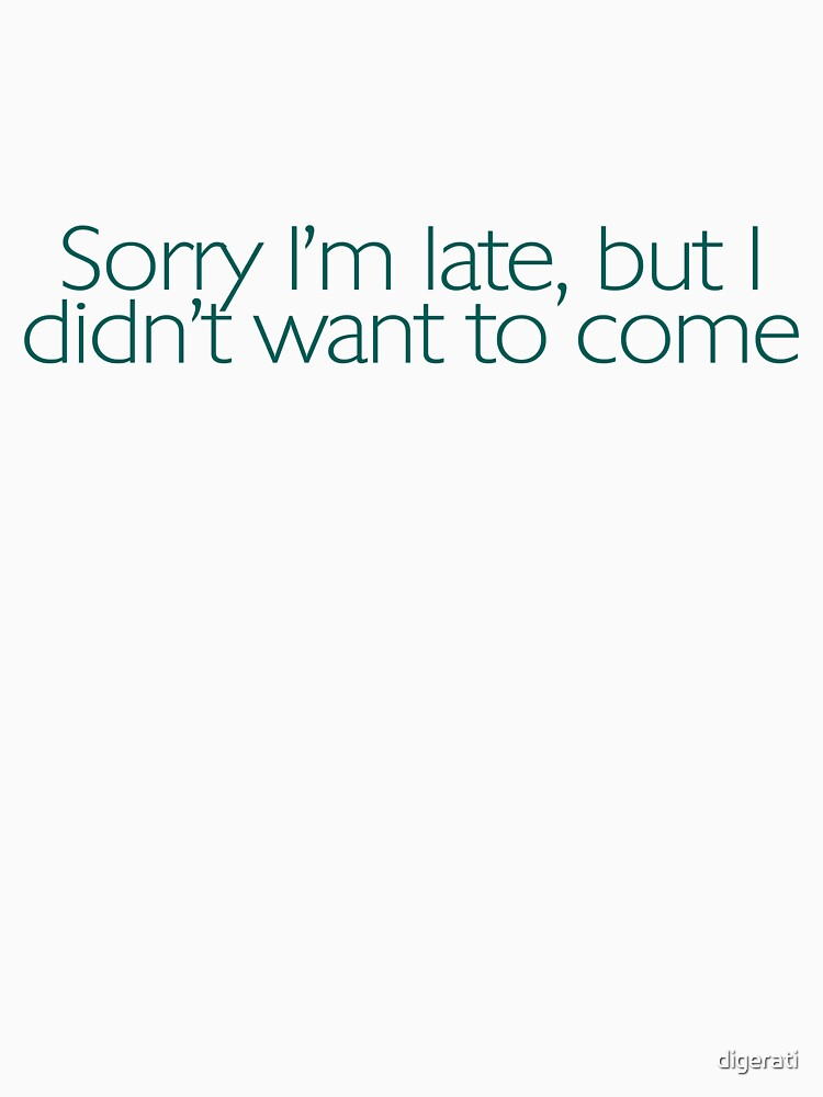 Sorry I'm late, but I didn't want to come. | Unisex T-Shirt