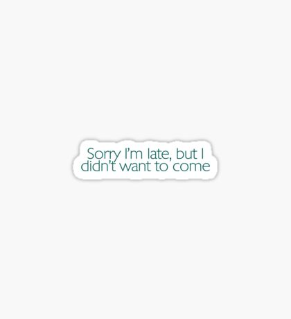 Sorry I'm late, but I didn't want to come. Sticker