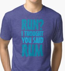 Run? I thought you said rum Tri-blend T-Shirt