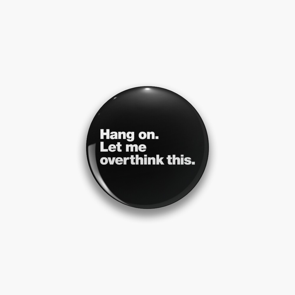 Hang on. Let me overthink this. Pin