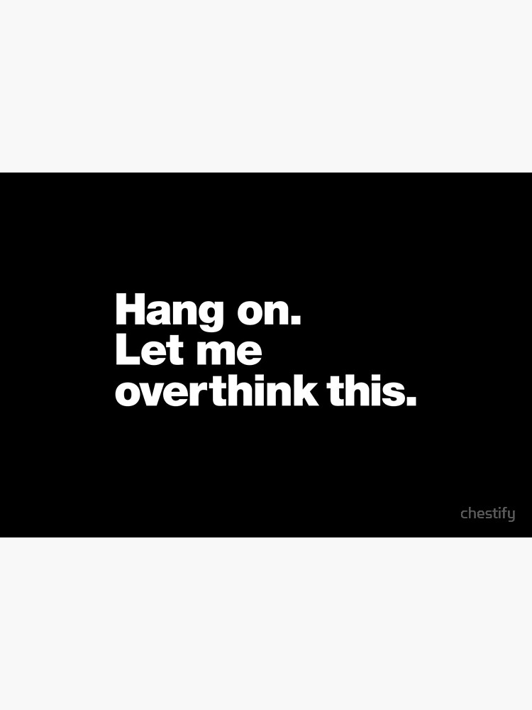 Hang on. Let me overthink this. by chestify