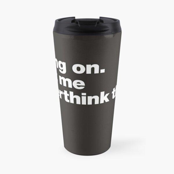 Hang on. Let me overthink this. Travel Mug
