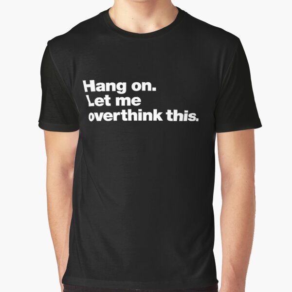 Hang on. Let me overthink this. Graphic T-Shirt