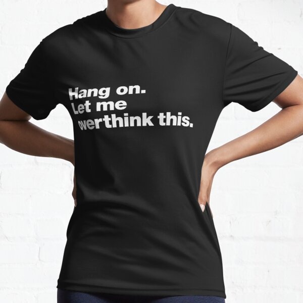 Hang on. Let me overthink this. Active T-Shirt