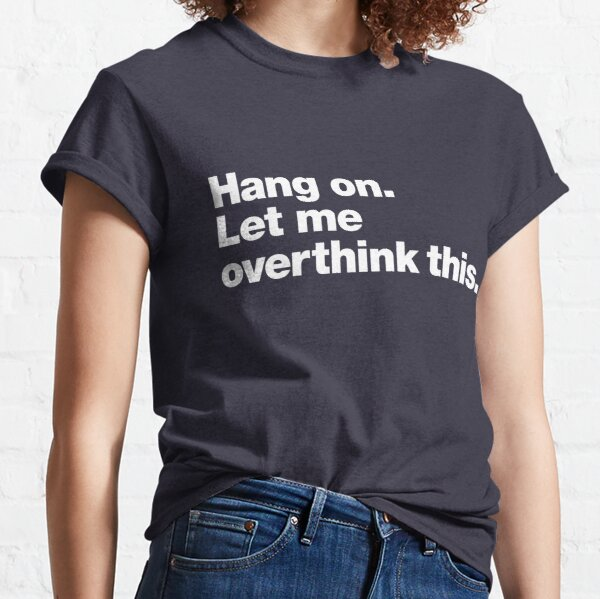 Hang on. Let me overthink this. Classic T-Shirt