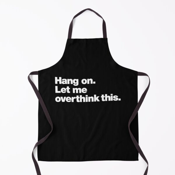 Hang on. Let me overthink this. Apron
