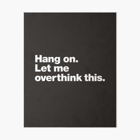 Hang on. Let me overthink this. Art Board Print