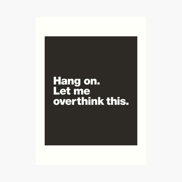 Hang on. Let me overthink this. Art Print