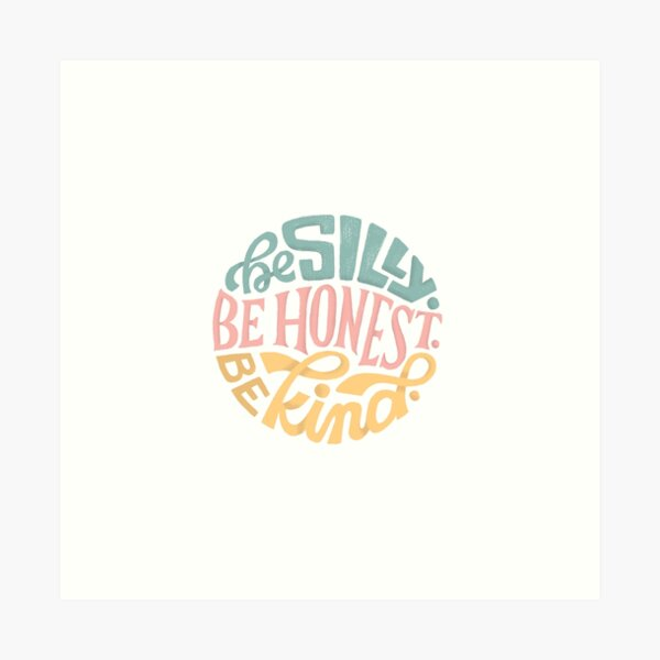 Be Silly. Be Honest. Be Kind. Art Print