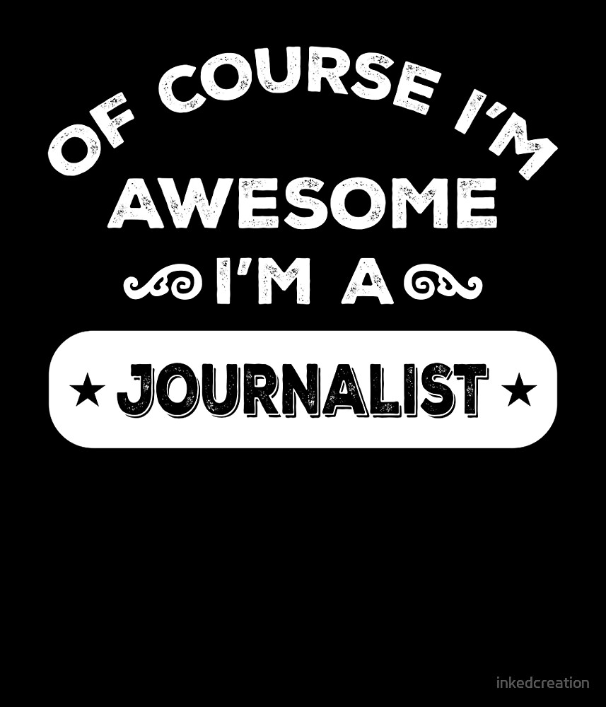OF COURSE I'M AWESOME I'M A JOURNALIST by inkedcreation