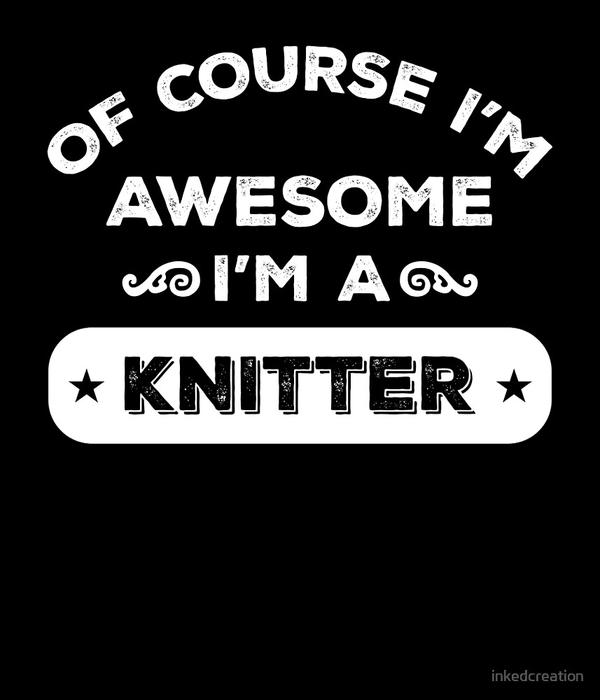 OF COURSE I'M AWESOME I'M A KNITTER by inkedcreation