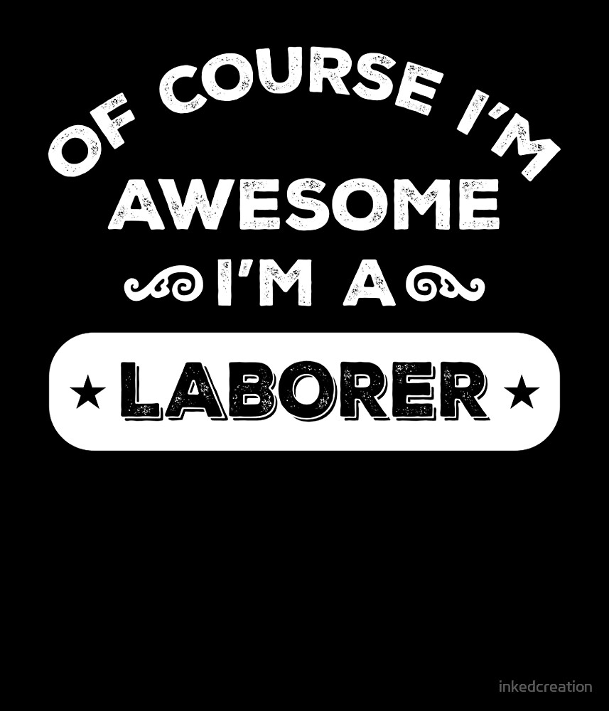 OF COURSE I'M AWESOME I'M A LABORER by inkedcreation