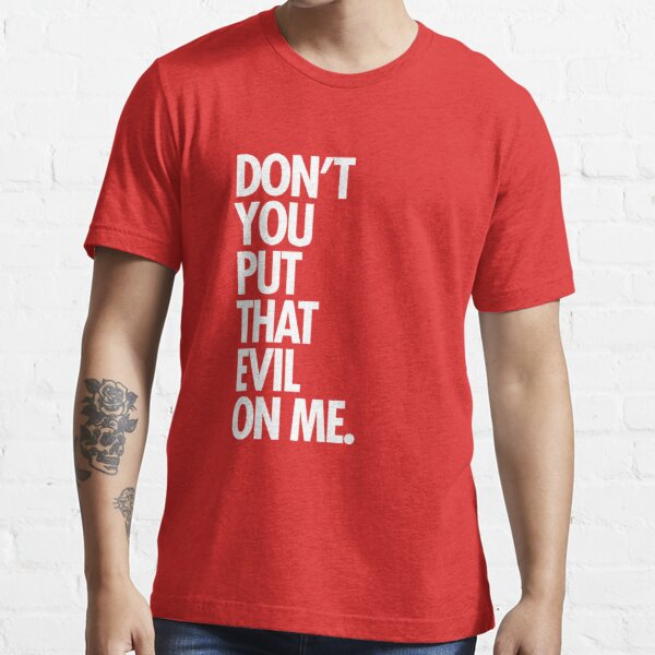 Don't you put that evil on me Essential T-Shirt