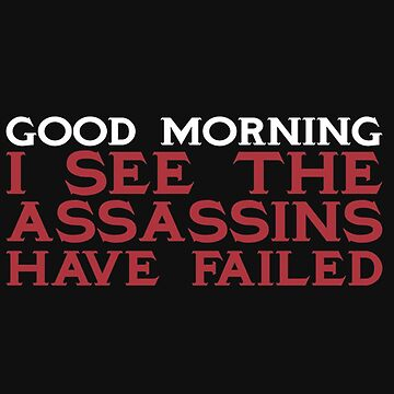 Good Morning I see the assassins have failed - T-shirts & Hoodies by ganeeshaa