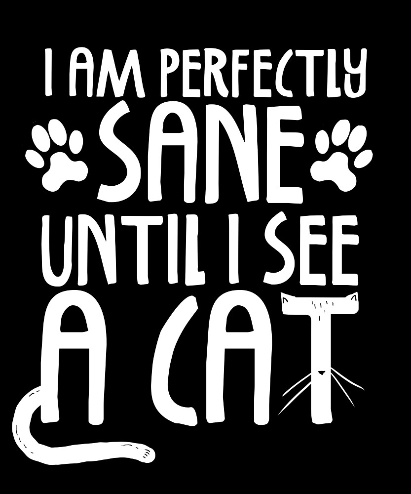 Sane Until I See A Cat  by Kittyworks