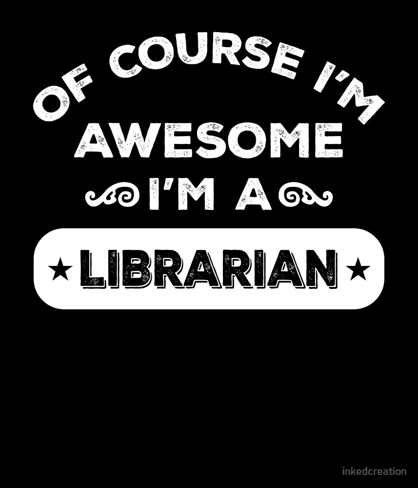 OF COURSE I'M AWESOME I'M A LIBRARIAN by inkedcreation