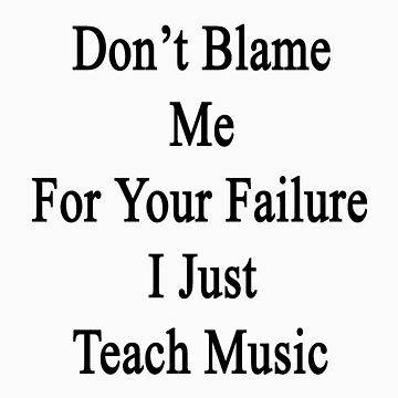 Don't Blame Me For Your Failure I Just Teach Music  by supernova23