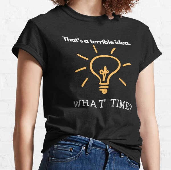 That's a Terrible Idea. What Time? Classic T-Shirt