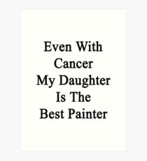 Even With Cancer My Daughter Is The Best Painter  Art Print