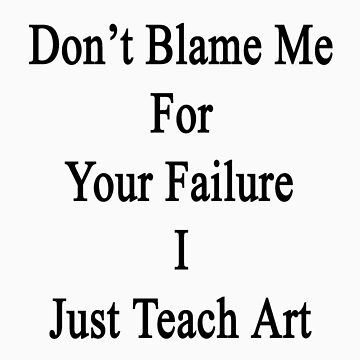 Don't Blame Me For Your Failure I Just Teach Art  by supernova23