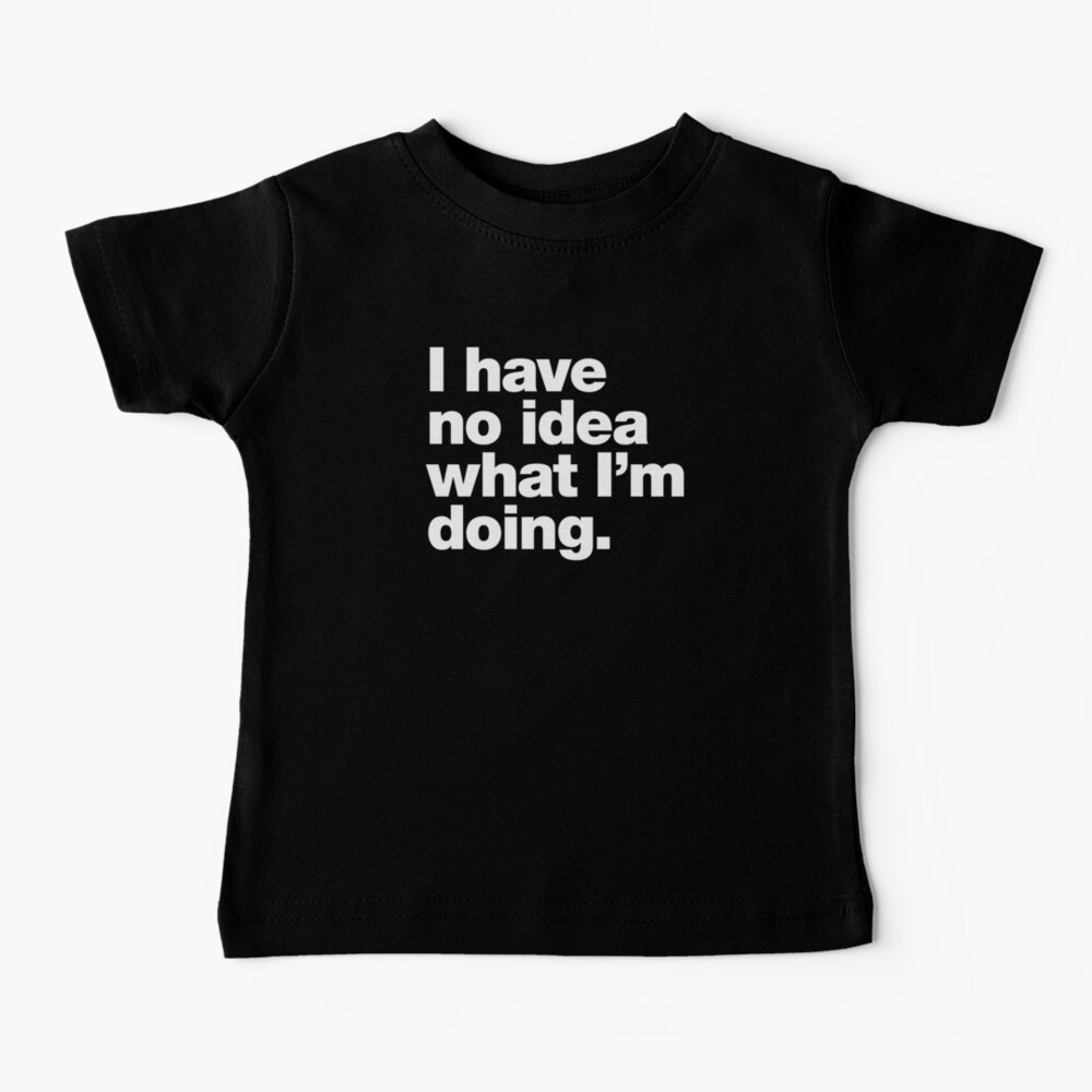 I have no idea what I'm doing. Baby T-Shirt