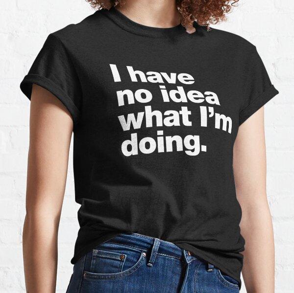 I have no idea what I'm doing. Classic T-Shirt