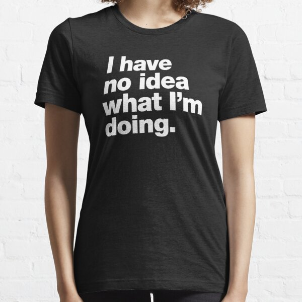 I have no idea what I'm doing. Essential T-Shirt