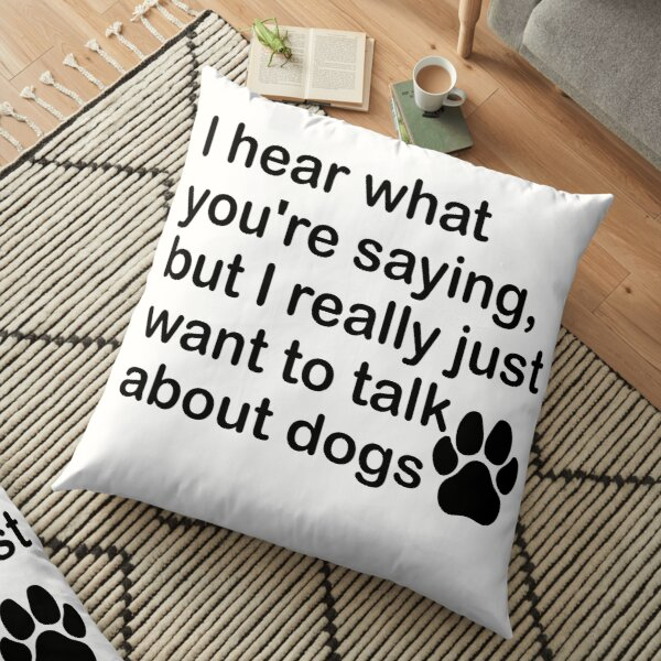 I hear you, but dogs. Floor Pillow