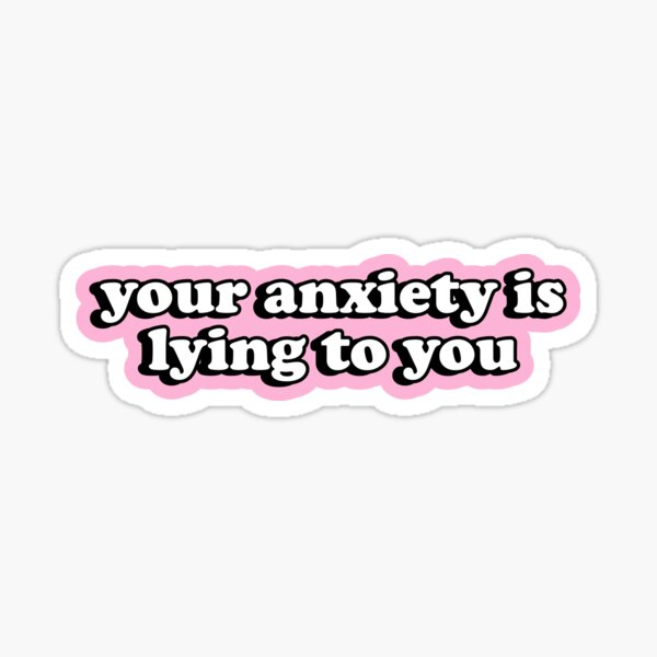 Your Anxiety Is Lying To You Sticker