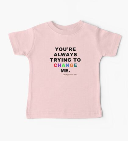 """You're Always Trying to Change Me"" Baby onesies and shirts Baby Tee"
