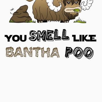 You smell like Bantha poo by Ithy