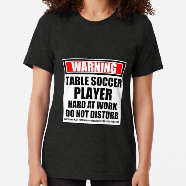 Warning Table Soccer Player Hard At Work Do Not Disturb Tri-blend T-Shirt