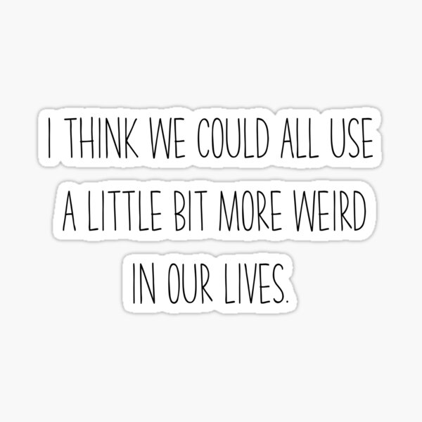 I Think We Coul All Use a Little Bit More Weird In Our Lives Sticker