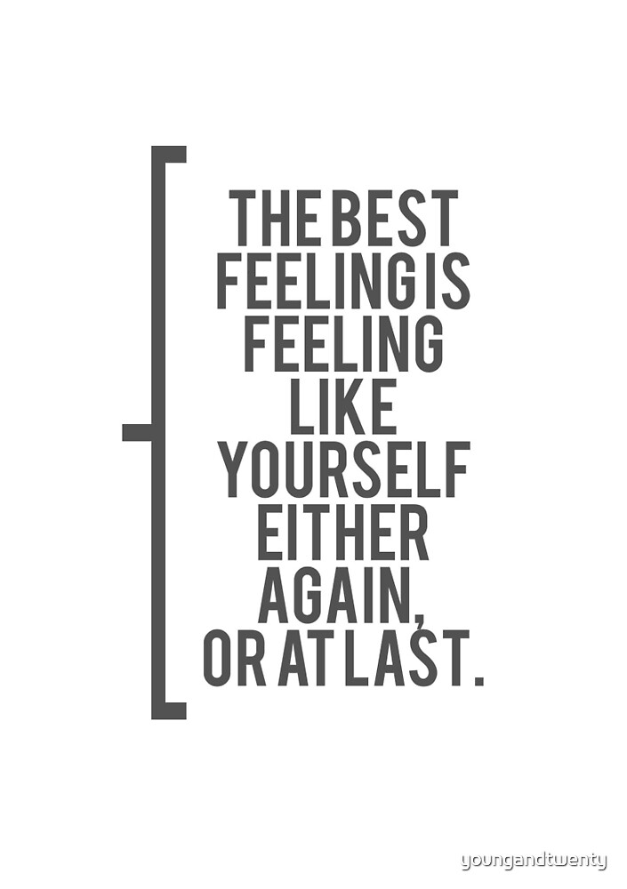 The Best Feeling Is Feeling Like Yourself Either Again, Or At Last. by youngandtwenty
