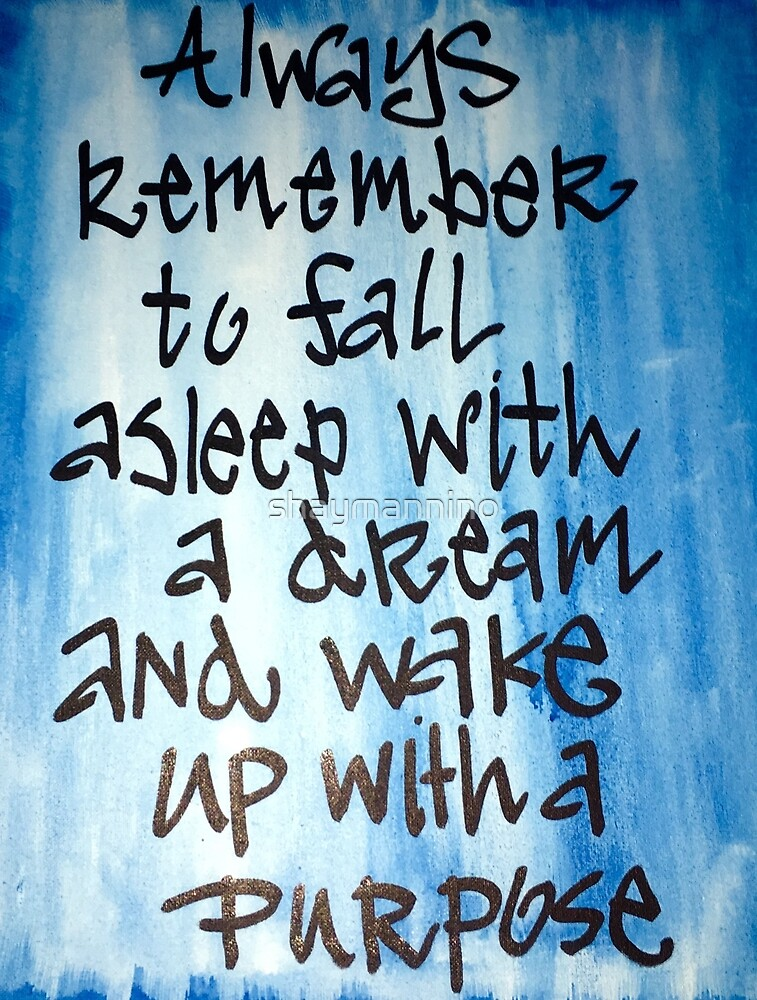 Fall asleep with a dream, wake up with a purpose. by shaymannino