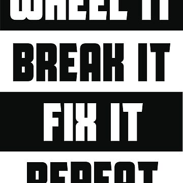 Wheel it, Break it, Fix it, Repeat by BabeGarage