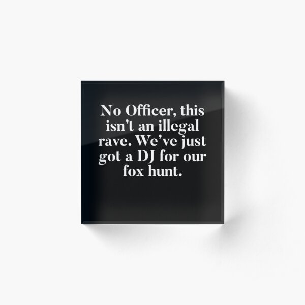 No Officer, this isn't an illegal rave, we've just got a DJ for our fox hunt.  Acrylic Block
