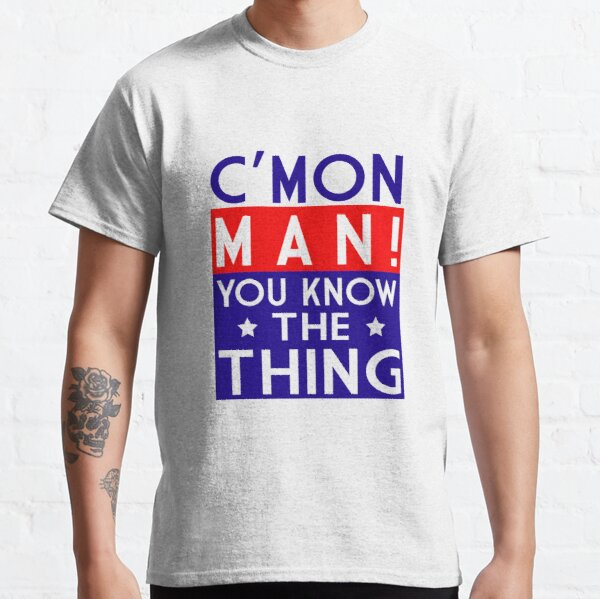 Come on man! You know the thing Classic T-Shirt