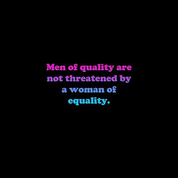 Men of quality are not threatened by a woman of equality. by 23connieyu