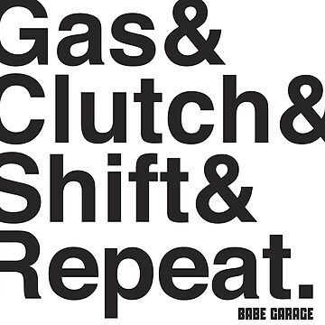 Gas & Clutch & Shift & Repeat. by BabeGarage