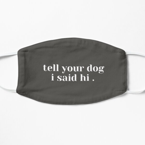 tell your dog i said hi Flat Mask